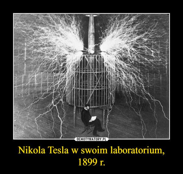 Nikola Tesla w swoim laboratorium, 1899 r. –