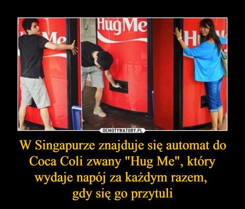"""W Singapurze znajduje się automat do Coca Coli zwany """"Hug Me"""", który wydaje napój za każdym razem,  gdy się go przytuli"""