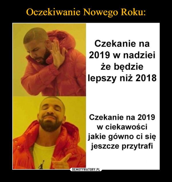 –  Czekanie na 2019 w nadziei że będzie lepszy niż 2018 Czekanie na 2019 w ciekawości jakie gówno ci się jeszcze przytrafi