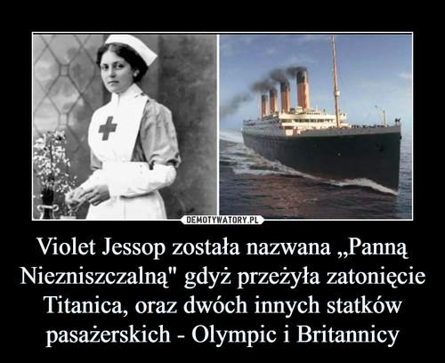 """Violet Jessop została nazwana """"Panną Niezniszczalną"""" gdyż przeżyła zatonięcie Titanica, oraz dwóch innych statków pasażerskich - Olympic i Britannicy"""