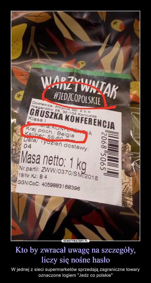 """Kto by zwracał uwagę na szczegóły, liczy się nośne hasło – W jednej z sieci supermarketów sprzedają zagraniczne towary oznaczone logiem """"Jedz co polskie"""" Warzywniak Jedzcopolskie Kraj poch. Belgia  Kaliber Data/Tydzień dostawy Masa netto"""
