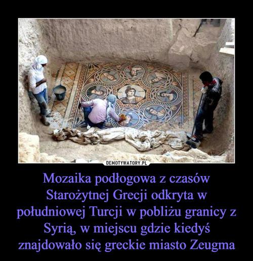 Mozaika podłogowa z czasów Starożytnej Grecji odkryta w południowej Turcji w pobliżu granicy z Syrią, w miejscu gdzie kiedyś znajdowało się greckie miasto Zeugma