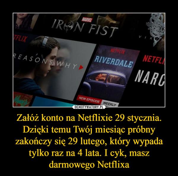 Załóż konto na Netflixie 29 stycznia. Dzięki temu Twój miesiąc próbny zakończy się 29 lutego, który wypada tylko raz na 4 lata. I cyk, masz darmowego Netflixa –