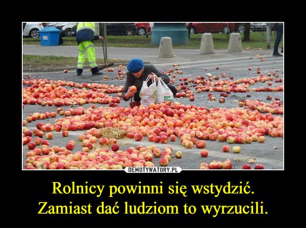 Rolnicy powinni się wstydzić.Zamiast dać ludziom to wyrzucili. –