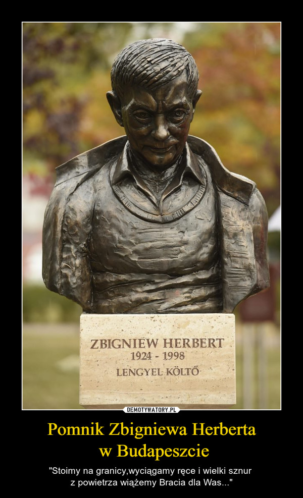 """Pomnik Zbigniewa Herberta w Budapeszcie – """"Stoimy na granicy,wyciągamy ręce i wielki sznur z powietrza wiążemy Bracia dla Was..."""""""