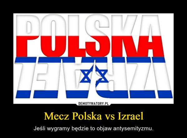 Mecz Polska vs Izrael – Jeśli wygramy będzie to objaw antysemityzmu.
