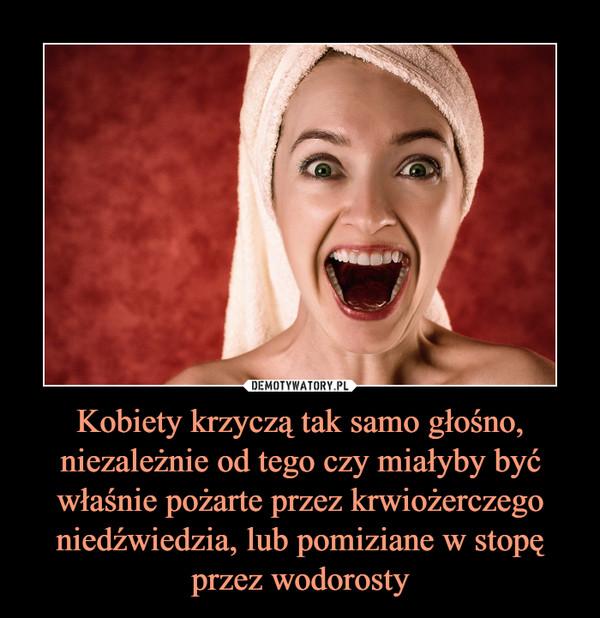 Kobiety krzyczą tak samo głośno, niezależnie od tego czy miałyby być właśnie pożarte przez krwiożerczego niedźwiedzia, lub pomiziane w stopę przez wodorosty –