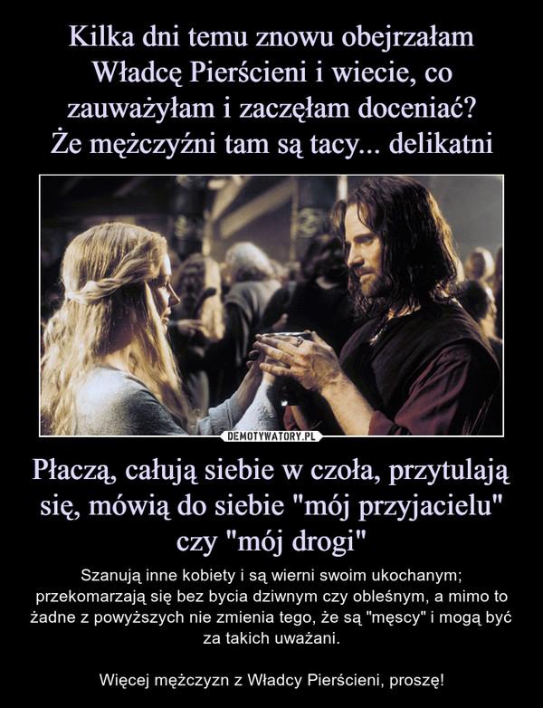 """Płaczą, całują siebie w czoła, przytulają się, mówią do siebie """"mój przyjacielu"""" czy """"mój drogi"""" – Szanują inne kobiety i są wierni swoim ukochanym; przekomarzają się bez bycia dziwnym czy obleśnym, a mimo to żadne z powyższych nie zmienia tego, że są """"męscy"""" i mogą być za takich uważani.Więcej mężczyzn z Władcy Pierścieni, proszę!"""