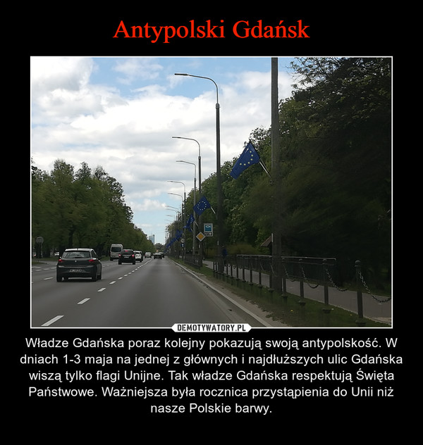 – Władze Gdańska poraz kolejny pokazują swoją antypolskość. W dniach 1-3 maja na jednej z głównych i najdłuższych ulic Gdańska wiszą tylko flagi Unijne. Tak władze Gdańska respektują Święta Państwowe. Ważniejsza była rocznica przystąpienia do Unii niż nasze Polskie barwy.