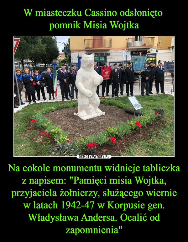 """Na cokole monumentu widnieje tabliczka z napisem: """"Pamięci misia Wojtka, przyjaciela żołnierzy, służącego wiernie w latach 1942-47 w Korpusie gen. Władysława Andersa. Ocalić od zapomnienia"""" –"""