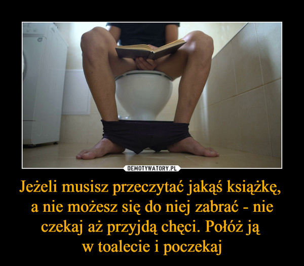 Jeżeli musisz przeczytać jakąś książkę, a nie możesz się do niej zabrać - nie czekaj aż przyjdą chęci. Połóż ją w toalecie i poczekaj –