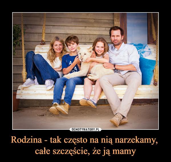 Rodzina - tak często na nią narzekamy, całe szczęście, że ją mamy –