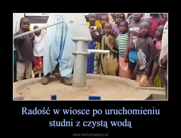 Radość w wiosce po uruchomieniustudni z czystą wodą –