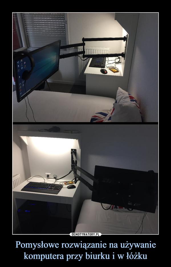 Pomysłowe rozwiązanie na używanie komputera przy biurku i w łóżku –