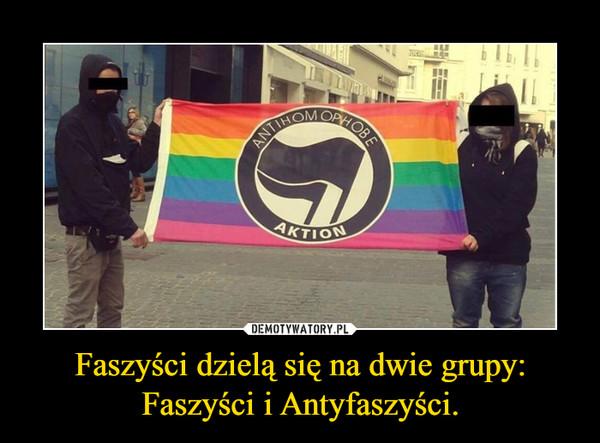 Faszyści dzielą się na dwie grupy: Faszyści i Antyfaszyści. –