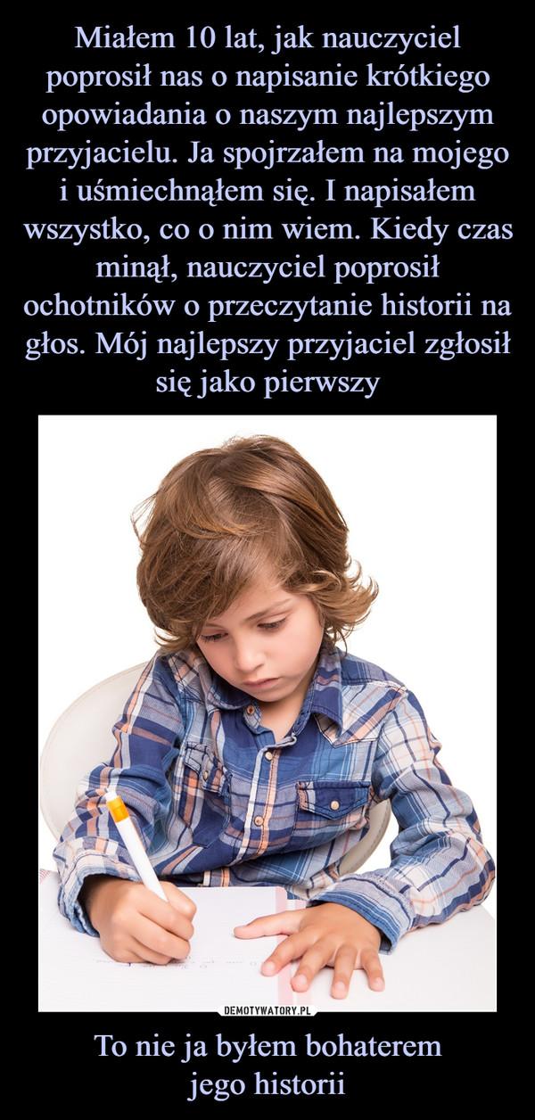 To nie ja byłem bohateremjego historii –