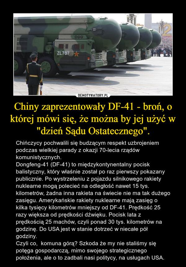 """Chiny zaprezentowały DF-41 - broń, o której mówi się, że można by jej użyć w """"dzień Sądu Ostatecznego"""". – Chińczycy pochwalili się budzącym respekt uzbrojeniem podczas wielkiej parady z okazji 70-lecia rządów komunistycznych.Dongfeng-41 (DF-41) to międzykontynentalny pocisk balistyczny, który właśnie został po raz pierwszy pokazany publicznie. Po wystrzeleniu z pojazdu silnikowego rakiety nuklearne mogą polecieć na odległość nawet 15 tys. kilometrów, żadna inna rakieta na świecie nie ma tak dużego zasięgu. Amerykańskie rakiety nuklearne mają zasięg o kilka tysięcy kilometrów mniejszy od DF-41. Prędkość 25 razy większa od prędkości dźwięku. Pocisk lata z prędkością 25 machów, czyli ponad 30 tys. kilometrów na godzinę. Do USA jest w stanie dotrzeć w niecałe pół godziny. Czyli co,  komuna górą? Szkoda że my nie staliśmy się potęga gospodarczą, mimo swojego strategicznego położenia, ale o to zadbali nasi politycy, na usługach USA."""