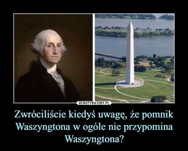 Zwróciliście kiedyś uwagę, że pomnik Waszyngtona w ogóle nie przypomina Waszyngtona? –
