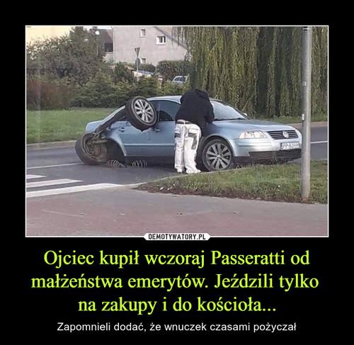 Ojciec kupił wczoraj Passeratti od małżeństwa emerytów. Jeździli tylko  na zakupy i do kościoła...