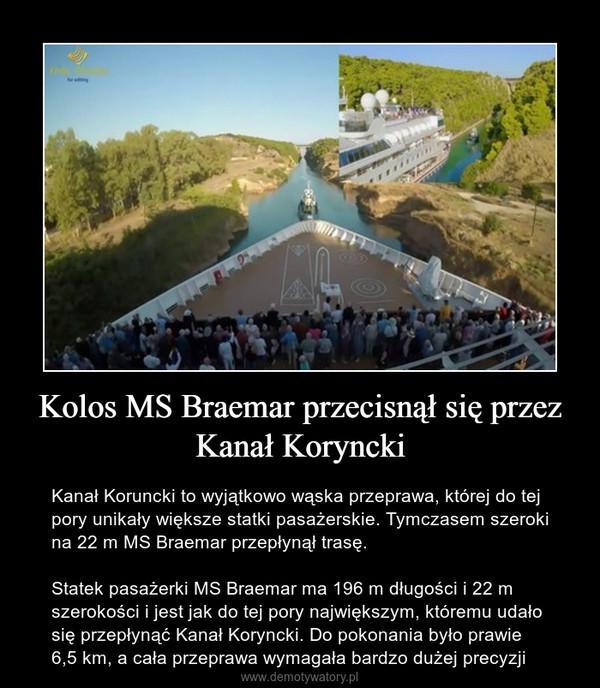 Kolos MS Braemar przecisnął się przez Kanał Koryncki – Kanał Koruncki to wyjątkowo wąska przeprawa, której do tej pory unikały większe statki pasażerskie. Tymczasem szeroki na 22 m MS Braemar przepłynął trasę.Statek pasażerki MS Braemar ma 196 m długości i 22 m szerokości i jest jak do tej pory największym, któremu udało się przepłynąć Kanał Koryncki. Do pokonania było prawie 6,5 km, a cała przeprawa wymagała bardzo dużej precyzji