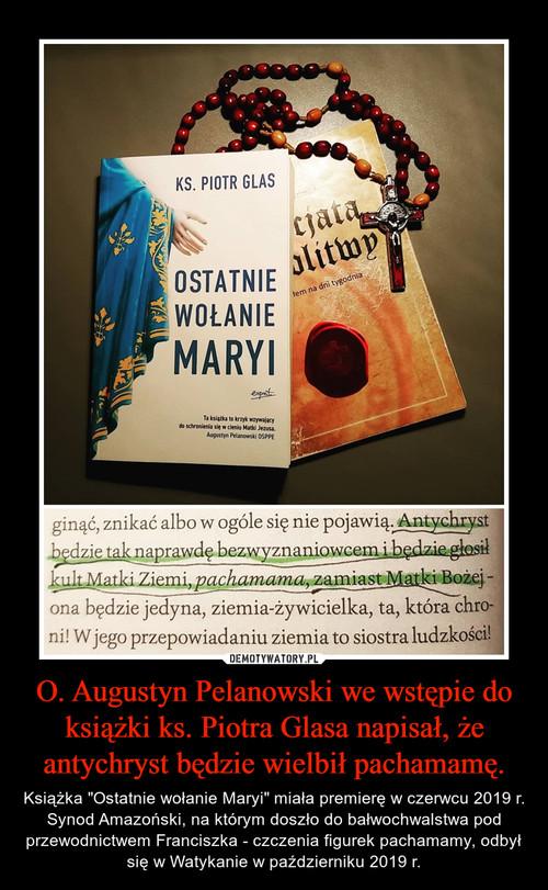 O. Augustyn Pelanowski we wstępie do książki ks. Piotra Glasa napisał, że antychryst będzie wielbił pachamamę.