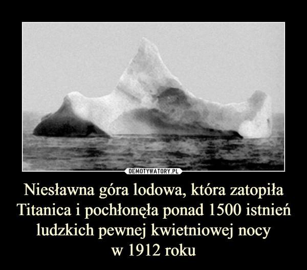 Niesławna góra lodowa, która zatopiła Titanica i pochłonęła ponad 1500 istnień ludzkich pewnej kwietniowej nocyw 1912 roku –