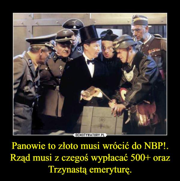 Panowie to złoto musi wrócić do NBP!.Rząd musi z czegoś wypłacać 500+ oraz Trzynastą emeryturę. –