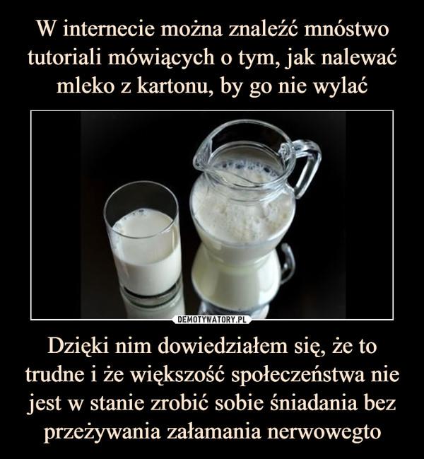 Dzięki nim dowiedziałem się, że to trudne i że większość społeczeństwa nie jest w stanie zrobić sobie śniadania bez przeżywania załamania nerwowegto –