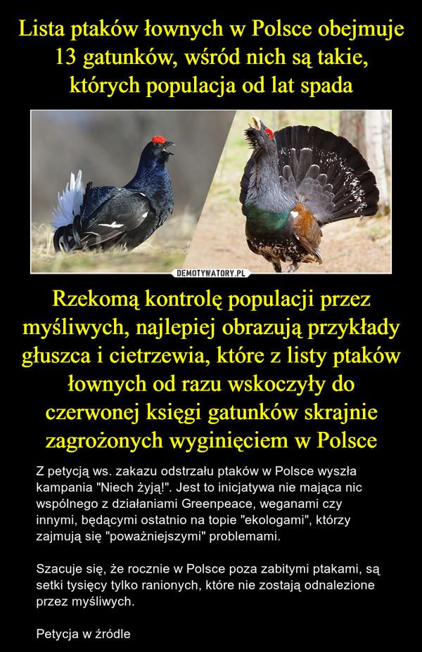 """Rzekomą kontrolę populacji przez myśliwych, najlepiej obrazują przykłady głuszca i cietrzewia, które z listy ptaków łownych od razu wskoczyły do czerwonej księgi gatunków skrajnie zagrożonych wyginięciem w Polsce – Z petycją ws. zakazu odstrzału ptaków w Polsce wyszła kampania """"Niech żyją!"""". Jest to inicjatywa nie mająca nic wspólnego z działaniami Greenpeace, weganami czy innymi, będącymi ostatnio na topie """"ekologami"""", którzy zajmują się """"poważniejszymi"""" problemami.Szacuje się, że rocznie w Polsce poza zabitymi ptakami, są setki tysięcy tylko ranionych, które nie zostają odnalezione przez myśliwych.Petycja w źródle"""