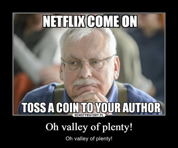 Oh valley of plenty! – Oh valley of plenty!