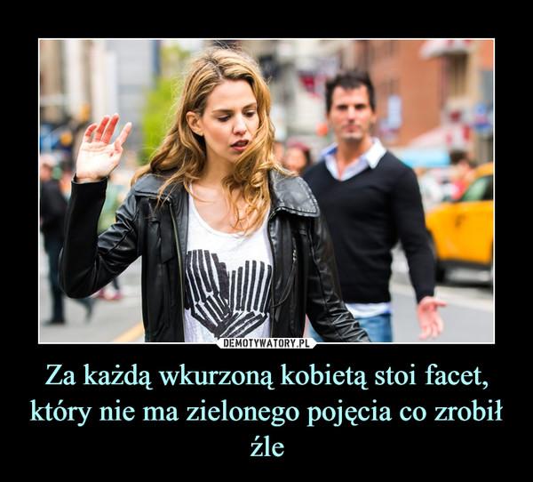 Za każdą wkurzoną kobietą stoi facet, który nie ma zielonego pojęcia co zrobił źle –