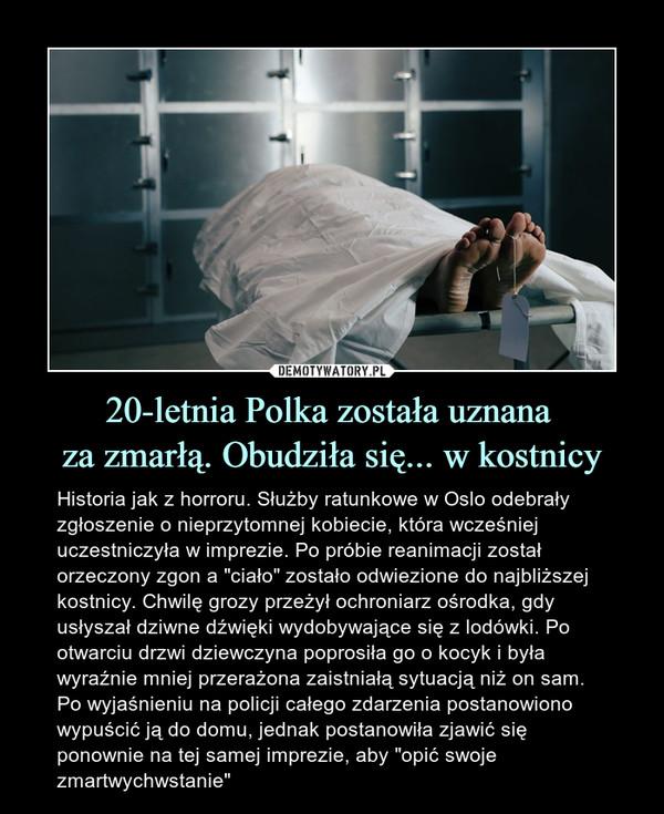 """20-letnia Polka została uznana za zmarłą. Obudziła się... w kostnicy – Historia jak z horroru. Służby ratunkowe w Oslo odebrały zgłoszenie o nieprzytomnej kobiecie, która wcześniej uczestniczyła w imprezie. Po próbie reanimacji został orzeczony zgon a """"ciało"""" zostało odwiezione do najbliższej kostnicy. Chwilę grozy przeżył ochroniarz ośrodka, gdy usłyszał dziwne dźwięki wydobywające się z lodówki. Po otwarciu drzwi dziewczyna poprosiła go o kocyk i była wyraźnie mniej przerażona zaistniałą sytuacją niż on sam. Po wyjaśnieniu na policji całego zdarzenia postanowiono wypuścić ją do domu, jednak postanowiła zjawić się ponownie na tej samej imprezie, aby """"opić swoje zmartwychwstanie"""""""