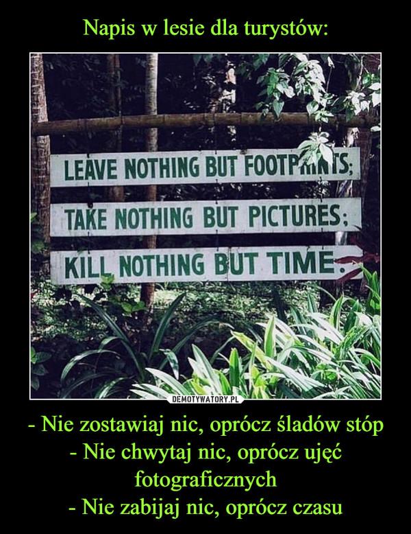 - Nie zostawiaj nic, oprócz śladów stóp- Nie chwytaj nic, oprócz ujęć fotograficznych- Nie zabijaj nic, oprócz czasu –