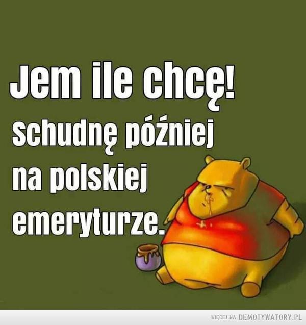 Na dietę przyjdzie czas –  Jem ile chcę!Schudnę późniejna polskiejemeryturze.