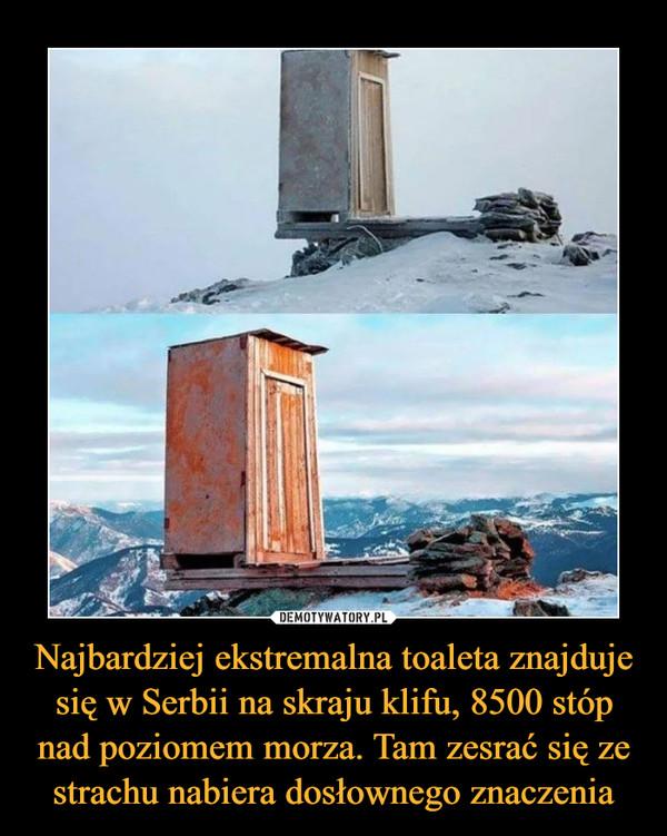 Najbardziej ekstremalna toaleta znajduje się w Serbii na skraju klifu, 8500 stóp nad poziomem morza. Tam zesrać się ze strachu nabiera dosłownego znaczenia –