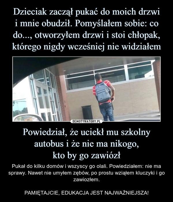 Powiedział, że uciekł mu szkolny autobus i że nie ma nikogo,kto by go zawiózł – Pukał do kilku domów i wszyscy go olali. Powiedziałem: nie ma sprawy. Nawet nie umyłem zębów, po prostu wziąłem kluczyki i go zawiozłem.PAMIĘTAJCIE, EDUKACJA JEST NAJWAŻNIEJSZA!
