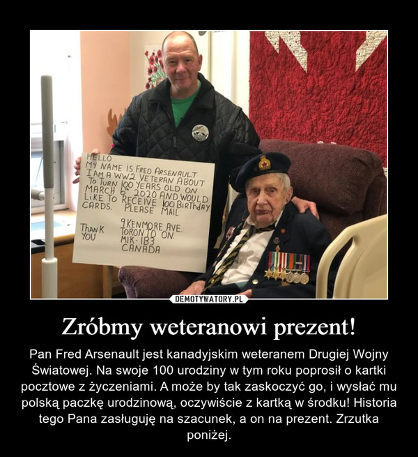 Zróbmy weteranowi prezent! – Pan Fred Arsenault jest kanadyjskim weteranem Drugiej Wojny Światowej. Na swoje 100 urodziny w tym roku poprosił o kartki pocztowe z życzeniami. A może by tak zaskoczyć go, i wysłać mu polską paczkę urodzinową, oczywiście z kartką w środku! Historia tego Pana zasługuję na szacunek, a on na prezent. Zrzutka poniżej.