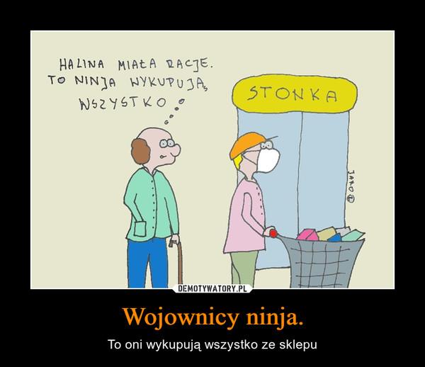 Wojownicy ninja. – To oni wykupują wszystko ze sklepu