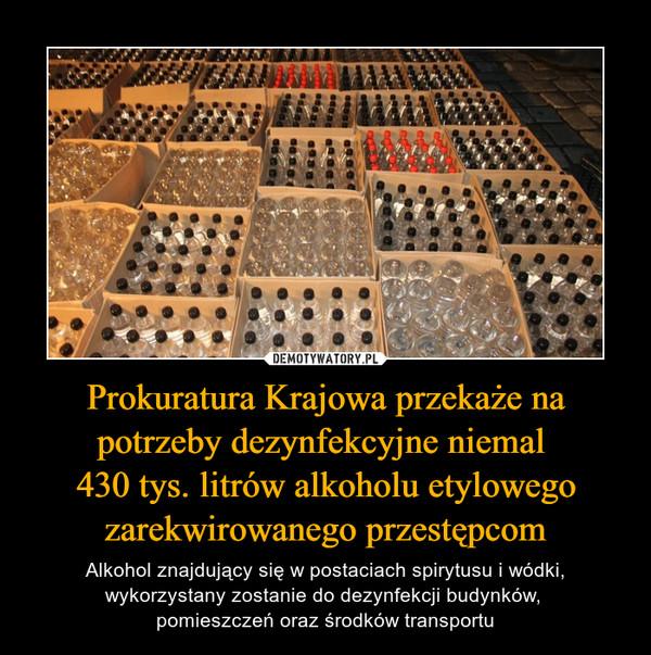 Prokuratura Krajowa przekaże na potrzeby dezynfekcyjne niemal 430 tys. litrów alkoholu etylowego zarekwirowanego przestępcom – Alkohol znajdujący się w postaciach spirytusu i wódki, wykorzystany zostanie do dezynfekcji budynków, pomieszczeń oraz środków transportu