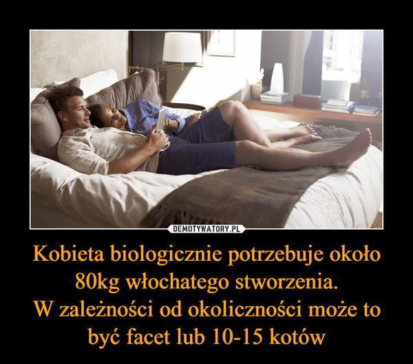 Kobieta biologicznie potrzebuje około 80kg włochatego stworzenia.W zależności od okoliczności może to być facet lub 10-15 kotów –