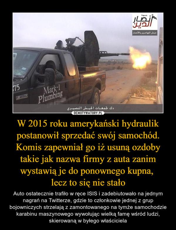W 2015 roku amerykański hydraulik postanowił sprzedać swój samochód. Komis zapewniał go iż usuną ozdoby takie jak nazwa firmy z auta zanim wystawią je do ponownego kupna, lecz to się nie stało – Auto ostatecznie trafiło w ręce ISIS i zadebiutowało na jednym nagrań na Twitterze, gdzie to członkowie jednej z grup bojowniczych strzelają z zamontowanego na tymże samochodzie karabinu maszynowego wywołując wielką famę wśród ludzi, skierowaną w byłego właściciela
