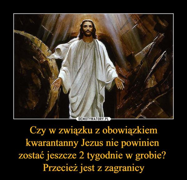 Czy w związku z obowiązkiem kwarantanny Jezus nie powinien zostać jeszcze 2 tygodnie w grobie? Przecież jest z zagranicy –