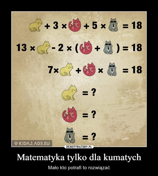 Matematyka tylko dla kumatych – Mało kto potrafi to rozwiązać