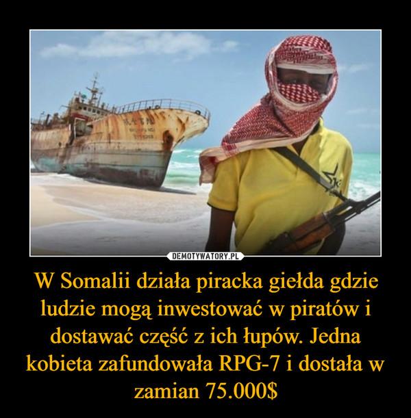 W Somalii działa piracka giełda gdzie ludzie mogą inwestować w piratów i dostawać część z ich łupów. Jedna kobieta zafundowała RPG-7 i dostała w zamian 75.000$ –