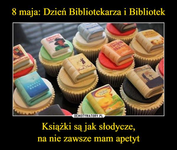 Książki są jak słodycze,na nie zawsze mam apetyt –