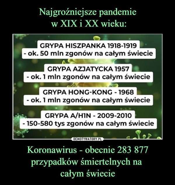 Koronawirus - obecnie 283 877 przypadków śmiertelnych na całym świecie –  GRYPA HISZPANKA 1918-1919 - ok. 50 mln zgonów na całym świecieGRYPA AZJATYCKA 1957- ok. 1 min zgonów na całym świecieGRYPA HONG-KONG - 1968- ok. 1 mln zgonów na całym świecieGRYPA A/HIN - 2009-2010- 150-580 tys zgonów na całym świecie