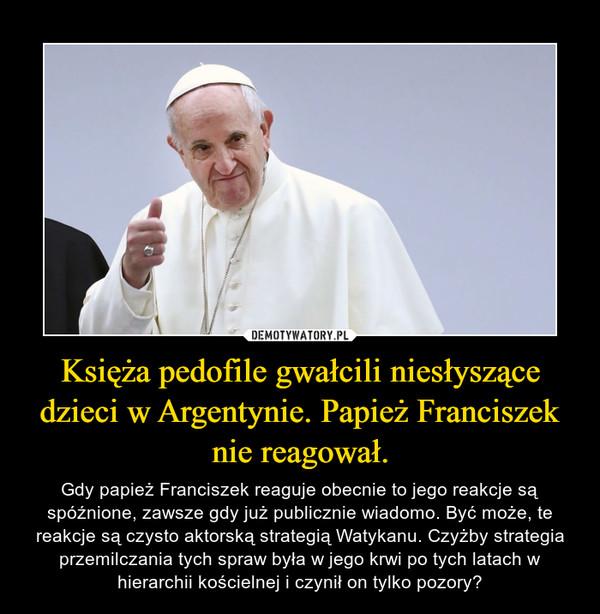Księża pedofile gwałcili niesłyszące dzieci w Argentynie. Papież Franciszek nie reagował. – Gdy papież Franciszek reaguje obecnie to jego reakcje są spóźnione, zawsze gdy już publicznie wiadomo. Być może, te reakcje są czysto aktorską strategią Watykanu. Czyżby strategia przemilczania tych spraw była w jego krwi po tych latach w hierarchii kościelnej i czynił on tylko pozory?