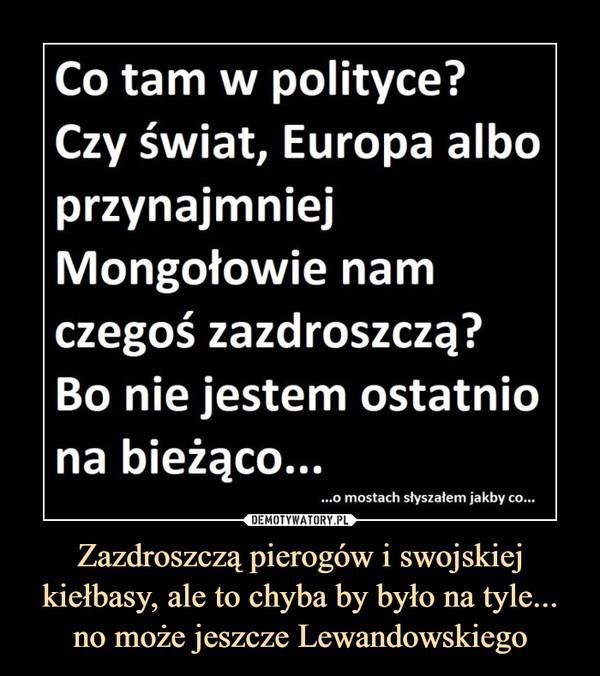 Zazdroszczą pierogów i swojskiej kiełbasy, ale to chyba by było na tyle... no może jeszcze Lewandowskiego –  Co tam w polityce?Czy świat, Europa alboprzynajmniejMongołowie namczegoś zazdroszczą?Bo nie jestem ostatniona bieżąco....o mostach słyszałem jakby co...