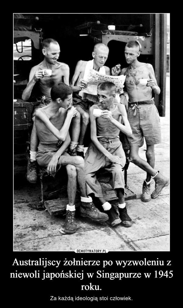 Australijscy żołnierze po wyzwoleniu z niewoli japońskiej w Singapurze w 1945 roku. – Za każdą ideologią stoi człowiek.