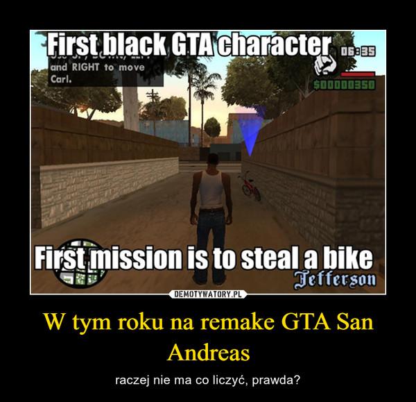 W tym roku na remake GTA San Andreas – raczej nie ma co liczyć, prawda?